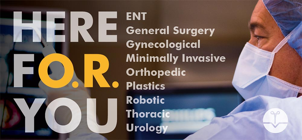 Here For You - ENT, General Surgery, Gynecological, Minimally Invasive, Orthopedic, Plastics, Robotic, Thoracic, Urology