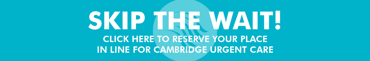 Skip the wait! Click here to reserve your place in line for Cambridge urgent care link